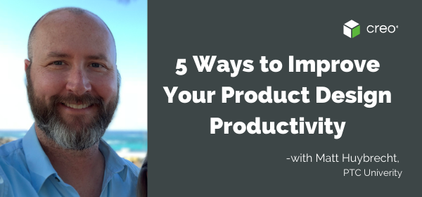 5 Ways to Improve Your Product Design Productivity in Creo