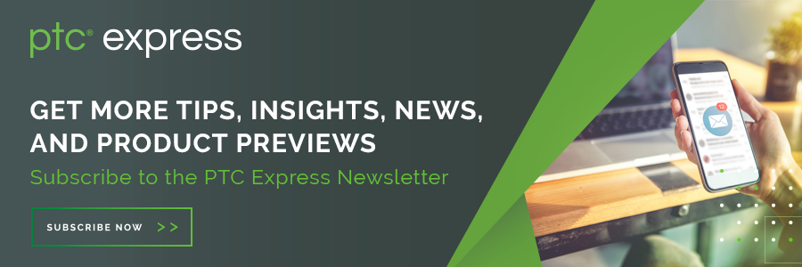 Subscribe to PTC Express for monthly tips, insights, news, and product reviews.