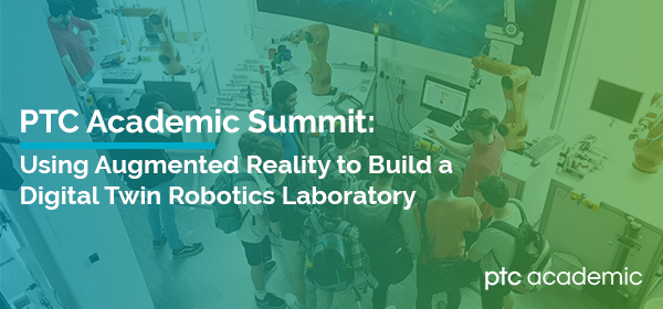 PTC Academic Summit: Using Augmented Reality to Build a Digital Twin Robotics Laboratory