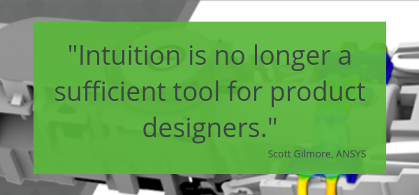 Intuition is no longer sufficient for product designers--Scott Gilmore, ANSYS